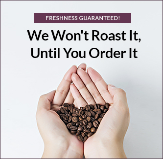 Freshness Guaranteed - We won't roast it, until you order it.